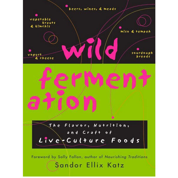 Wild Fermentation The Flavor, Nutrition, and Craft of Live-Culture FoodsReclaiming Domesticity from a Consumer Culture