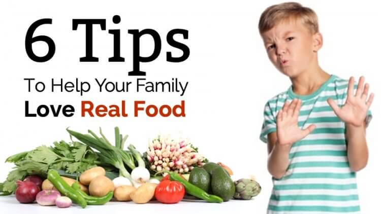 Six tips to help your family love real food