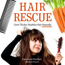 Hair Rescue - How to grow thicker, healthier hair naturally by Genevieve Howland aka Mama Natural